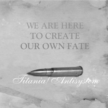 ANTISYSTEM / TITANIA - WE ARE HERE TO CREATE OUR OWN FATE